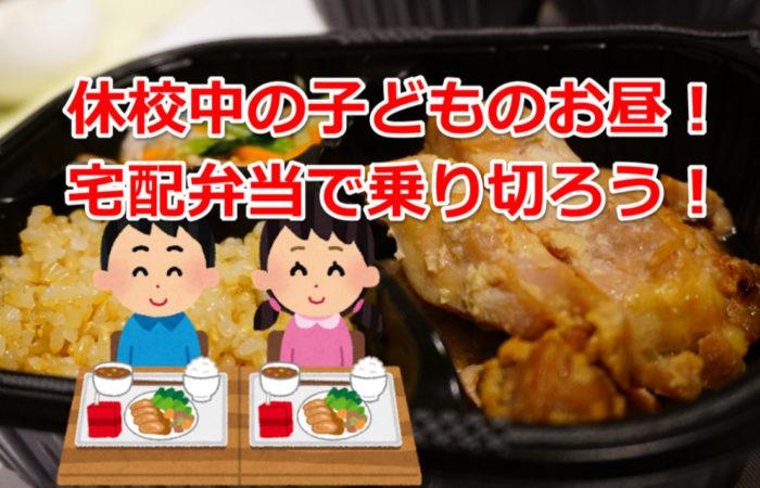 休校中の子どもの昼食は宅配弁当サービスで乗り切るぞ!