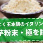 にんにく玉本舗の『菊芋粉末』は価格が高いがイヌリン豊富でメリット多い